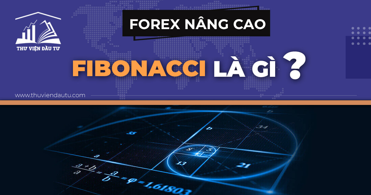 Fibonacci là gì? Hướng dẫn sử dụng Fibonacci Retracement trong giao dịch forex